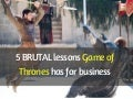 5 BRUTAL lessons Game of Thrones has for business