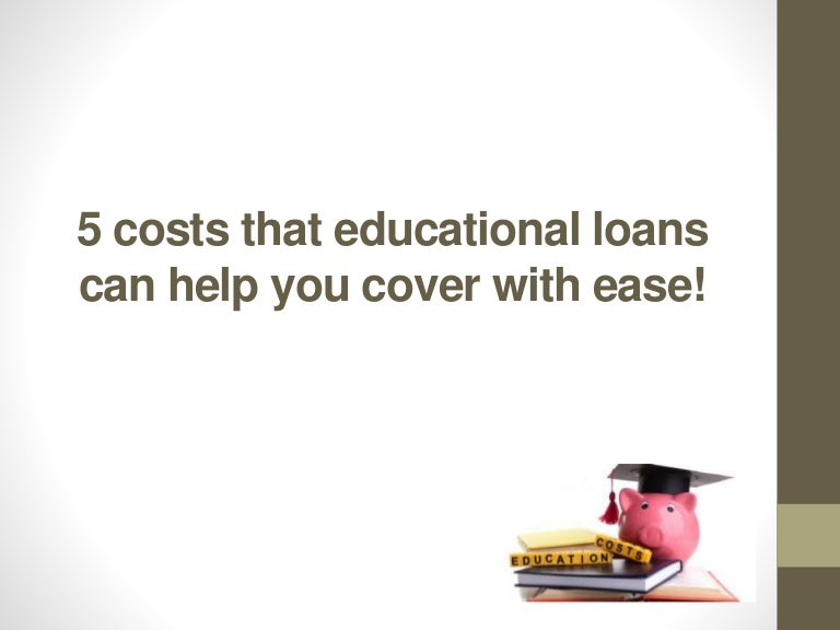 5 costs that educational loans can help you cover with ease!