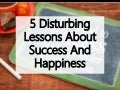 5 Disturbing Lessons About Success And Happiness