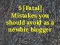 5 [fatal] mistakes you should avoid as a newbie blogger