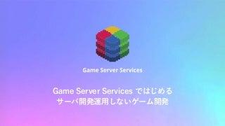 Game Server Services ではじめる サーバー開発運用しないゲーム開発 /GTMF2019