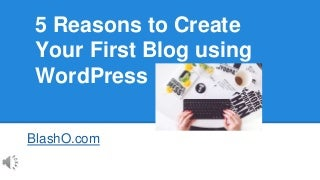 5 Reasons to Create Your First Blog using WordPress