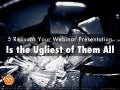 5 Reasons Your Webinar Presentation Is the Ugliest of Them All