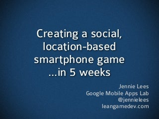 (Short version) Building a Mobile, Social, Location-Based Game in 5 Weeks
