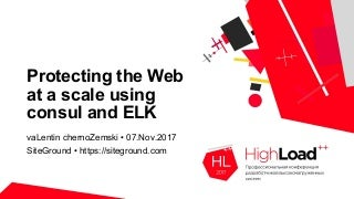 Protecting the Web at a scale using consul and Elk / Valentin Chernozemski (SiteGround)