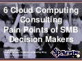 6 Cloud Computing Consulting Pain Points of SMB Decision Makers (Slides)