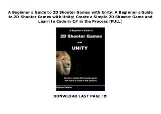 A Beginner s Guide to 2D Shooter Games with Unity: A Beginner s Guide to 2D Shooter Games with Unity: Create a Simple 2D Shooter Game and Learn to Code in C# in the Process [FULL]