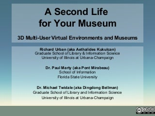 A Second Life for Your Museum: 3D Multi-User Virtual Environments and Museums