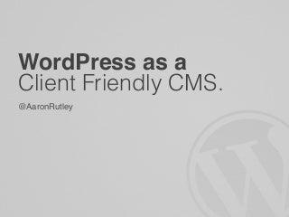 Aaron Rutley - WordPress as a Client Friendly CMS