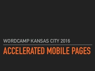 Accelerated Mobile Pages - WordCamp Kansas City