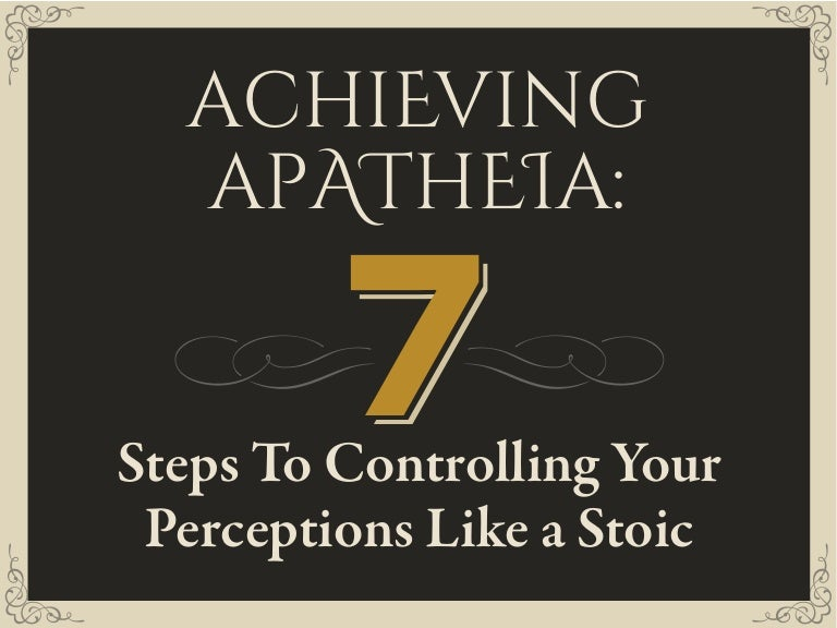 Achieving Apatheia 7 Steps To Controlling Your Perceptions Like A S