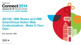 IBM Connect 2014 - AD105: IBM iNotes and IBM SmartCloud Notes Web Customization: Make It Your Own