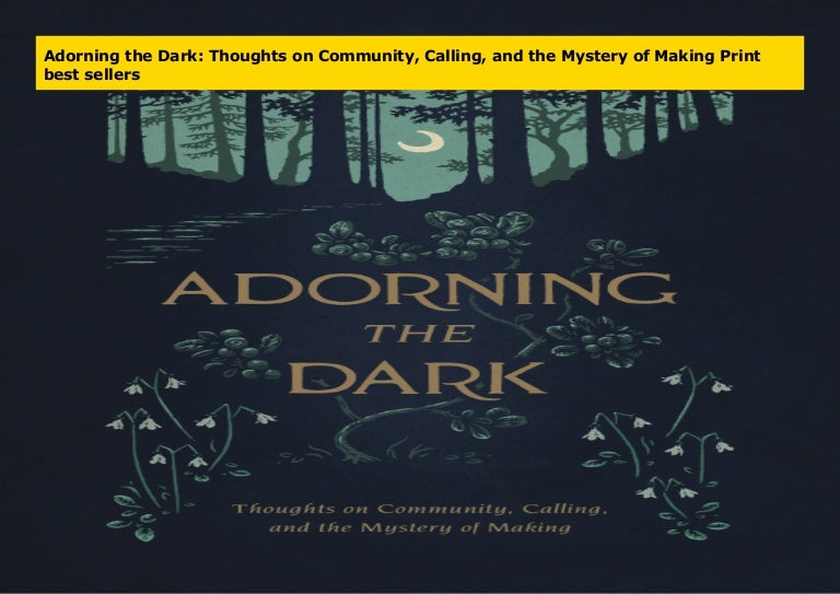 Adorning The Dark Thoughts On Community Calling And The Mystery Of Making