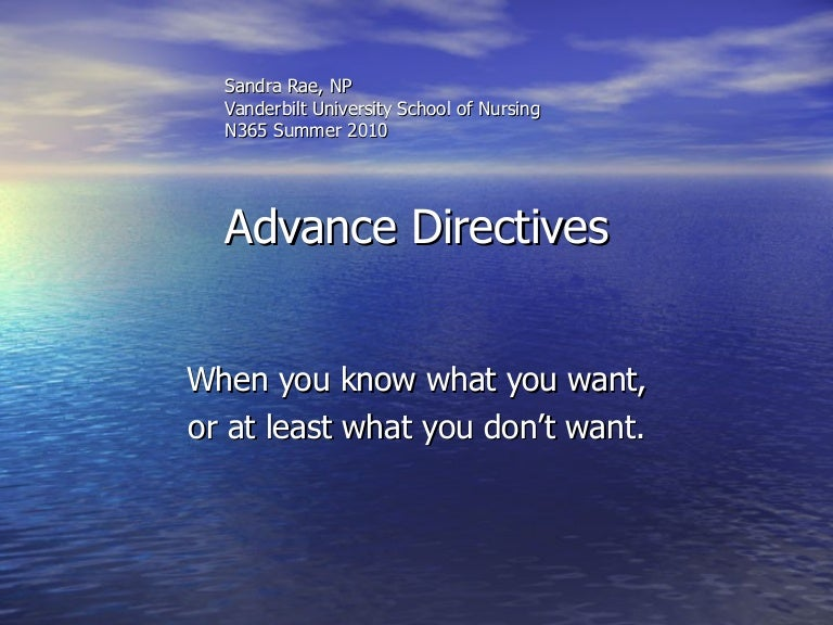 importance of advance directives essay Advance directives advance directives are legal documents that allow you to express your choices about a terminal illness and if death comes ahead of time this is a way to for a person to communicate their wishes to family, friends and health care professionals.