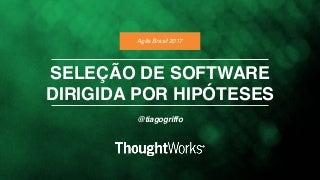 Seleção de Software Dirigida Por Hipóteses (Agile Brasil 2017)
