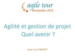 Agile tour montpellier 2018 agilite et gestion de projet quel avenir - jl favrot - v1.1