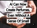 Artificial Intelligence Can Now Create Perfumes, Even Without A Sense Of Smell