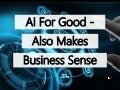 Artificial Intelligence For Good - Also Makes Business Sense