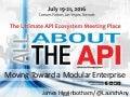 Moving Toward a Modular Enterprise - All About the API Conference 2016