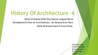 Works Of Gustave Eiffel,Tony Garnier, Auguste Perret Development Of New Art & Architecture , Art Nouveau & Art Deco Works Of Antonio Gaudi & Victor Horta.