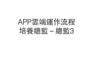 App雲端運作流程 培養總監-總監3