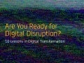 Are You Ready for Digital Disruption? Ten Lessons in Digital Transformation