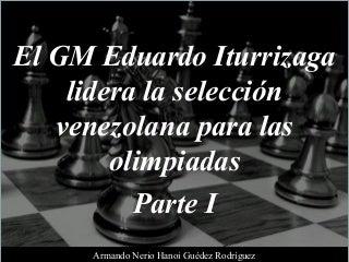 Armando Nerio Hanoi Guedez Rodríguez - El GM Eduardo Iturrizaga Lidera La Selección Venezolana Para Las Olimpiadas, Parte I