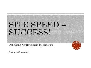 Site Speed = Success - Optimising WordPress from the Server Up - Presented by Anthony Somerset.