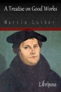 A Treatise on Good Works By Martin Luther - Christian Classic eBook