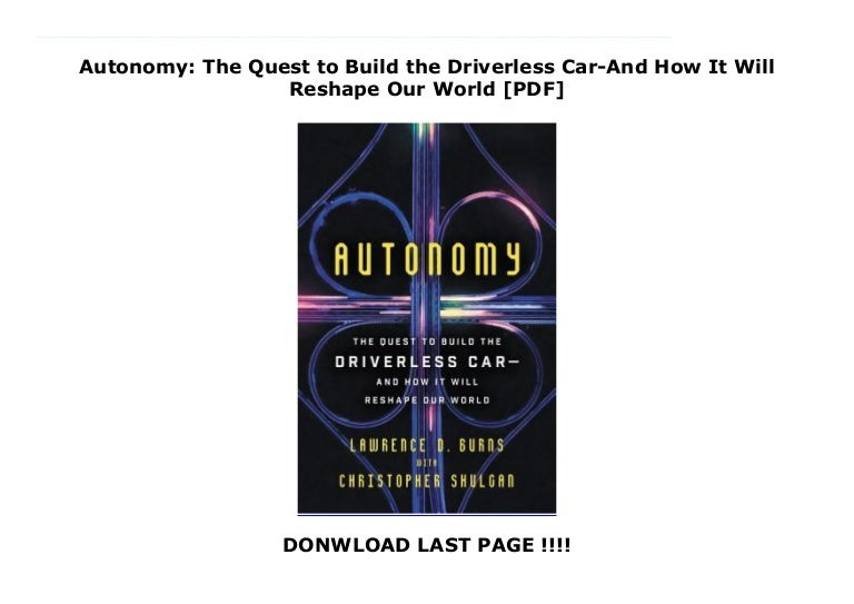 Autonomy The Quest to Build the Driverless Car/—And How It Will Reshape Our World