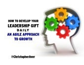 How to Develop Your Leadership Gift Everyday: An Agile Approach to Growth
