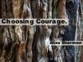 Choosing Courage - Life is a Series of Choices. What do you choose?