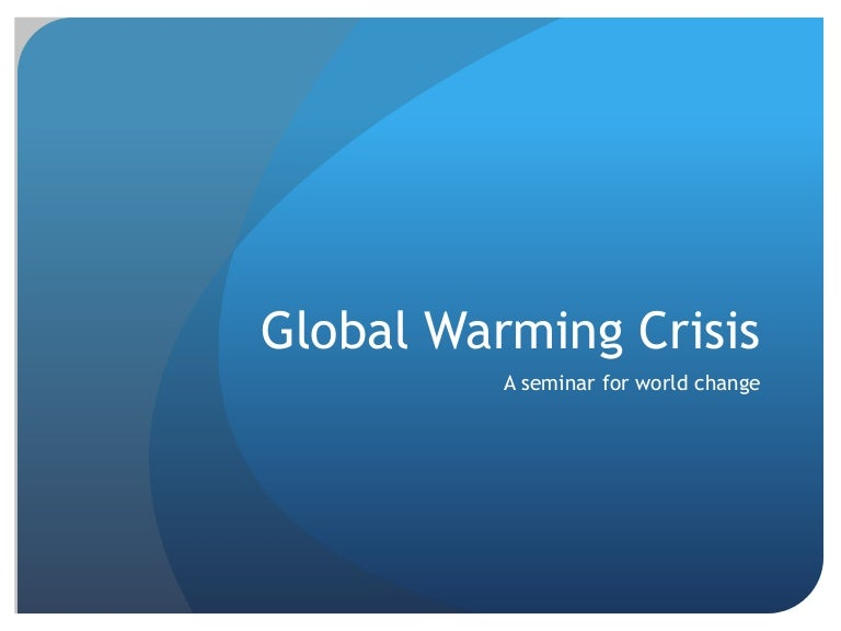 global warming seminar report Global warming is happening now the planet's temperature is rising the trend is clear and unmistakable every one of the past 40 years has been warmer than the 20th century average 2016 was the hottest year on record.
