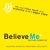 Believe Me: A Storytelling Manifesto for Change-Makers and Innovators