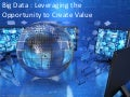 Big Data : Leveraging the Opportunity to Create Value