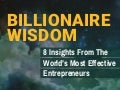Billionaire Wisdom: 8 Insights From The World's Most Effective Entrepreneurs