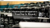 Course transformations: From flop to flipped