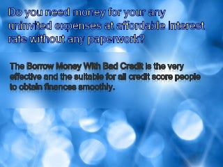 Borrow Money With Bad Credit- Most Excellent Source To Grab Finances Despite Of Bad Credit