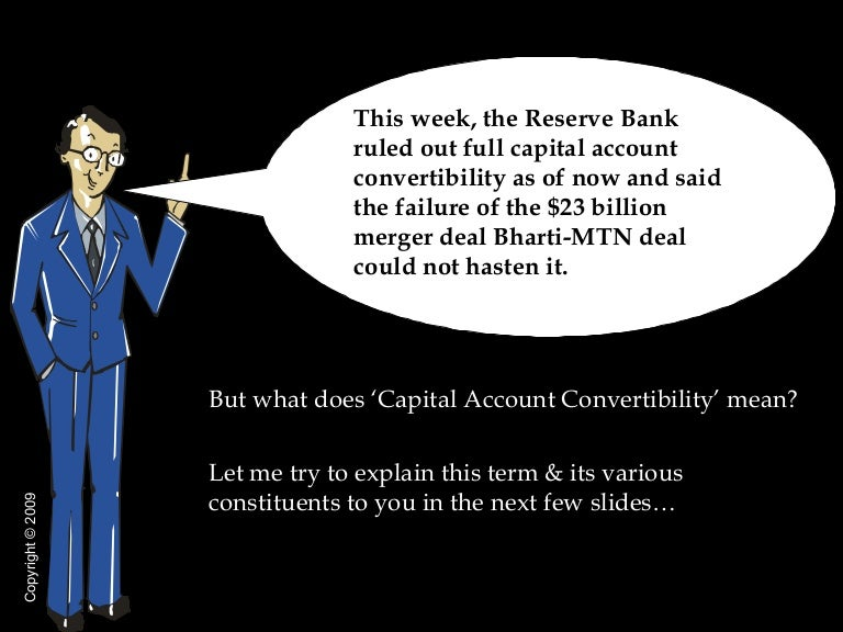 capital account convertibility in india Committee on capital account convertibility, commonly known as the tarapore committee, was an experts' committee formed by the reserve bank of india to study the feasibility of capital account convertibility in indiait submitted its report in 1997.