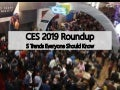 CES 2019 Roundup - 5 Trends Everyone Should Know