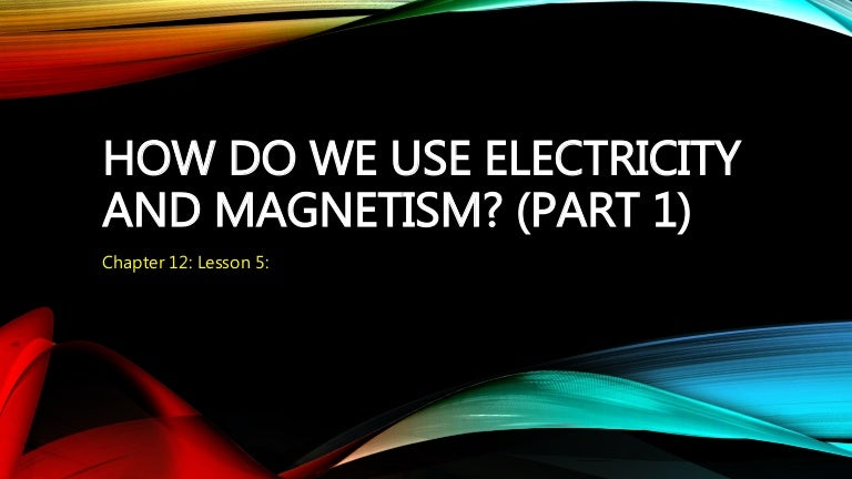 Ch 12 Less 5 How Do We Use Electricity And Magnetism Part 1