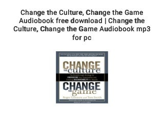 Change the Culture. Change the Game Audiobook free download - Change the Culture. Change the Game Audiobook mp3 for pc
