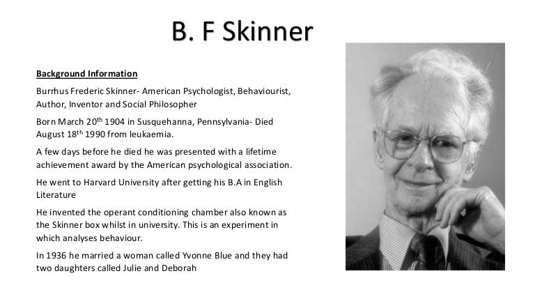 a biography of bf skinner an american psychologist author and inventor B f skinner is a famed psychologist, inventor, social philosopher and behaviorist he proved to be an accomplished psychologist by writing an entirely new chapter in behavioral psychology.