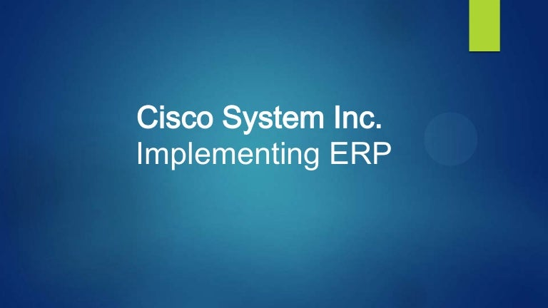 cisco systems inc implementing erp case study analysis 1 case 2-6 cisco systems, inc: implementing erp 1 summary of the problem despite the fact that the role of information systems is seldom challenged in terms of its crucial meaning for enabling companies' growth, it is always hard to implement a novel, which regards information systems.