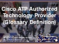 Cisco ATP Authorized Technology Provider (Glossary Definition) (Slides)
