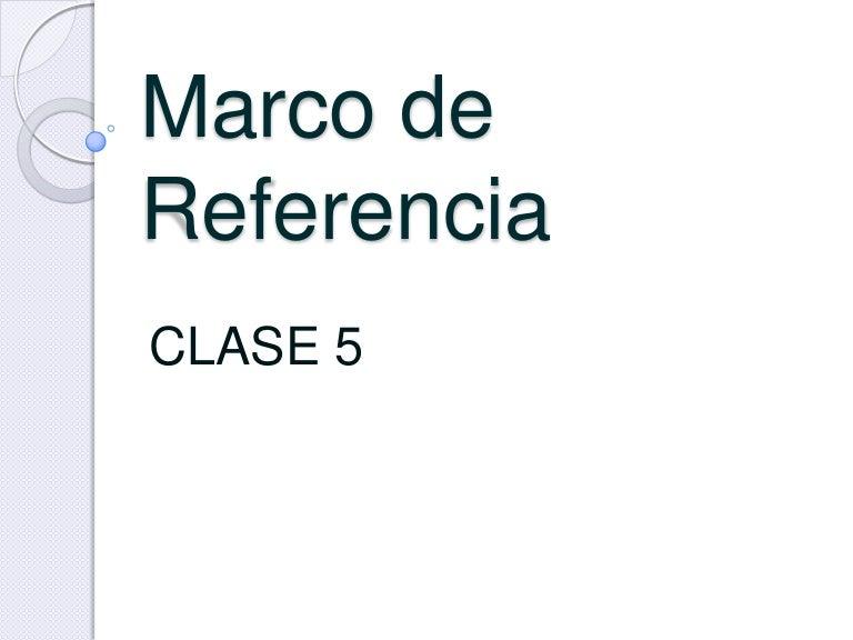 Clase 5 marco de referencia