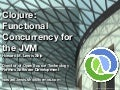 Clojure: Functional Concurrency for the JVM (presented at Open Source Bridge)