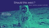 Should this exist ? (Or how I sold my Product to NASA).