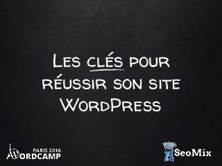 Les clés pour réussir son site WordPress - SeoMix au WordCamp Paris 2016