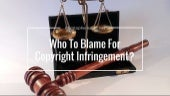 Who To Blame For Copyright Infringement?